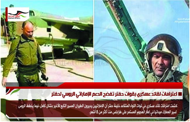 اعترافات لقائد عسكري بقوات حفتر تفضح الدعم الإماراتي الروسي لحفتر