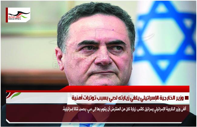 وزير الخارجية الإسرائيلي يلغي زيارته لدبي بسبب توترات أمنية