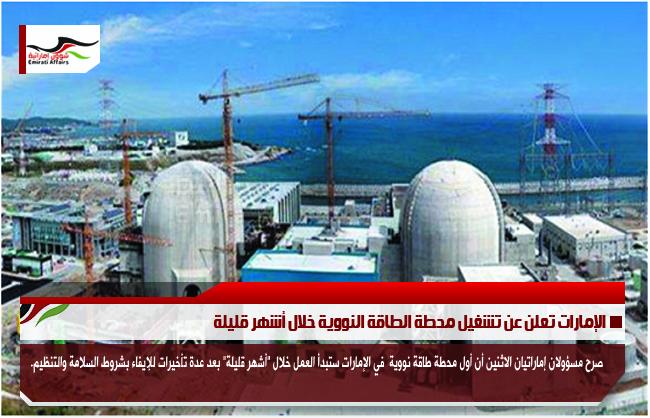 الإمارات تعلن عن تشغيل محطة الطاقة النووية خلال أشهر قليلة