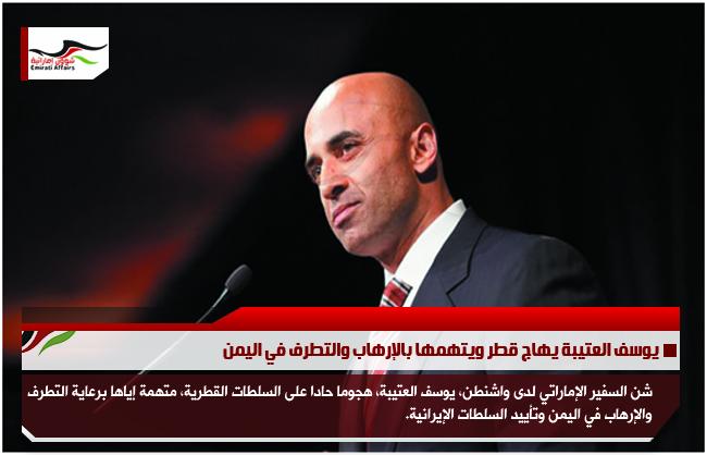 يوسف العتيبة يهاج قطر ويتهمها بالإرهاب والتطرف في اليمن
