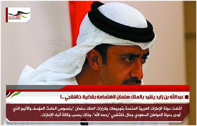 عبدالله بن زايد يشيد بالملك سلمان لاهتمامه بقضية خاشقجي ..!