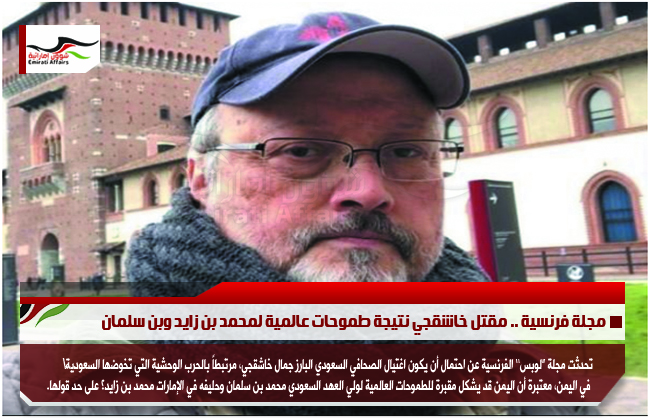 مجلة فرنسية .. مقتل خاشقجي نتيجة طموحات عالمية لمحمد بن زايد وبن سلمان