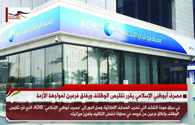 مصرف أبوظبي الإسلامي يقرر تقليص الوظائف ويغلق فرعين لمواجهة الأزمة