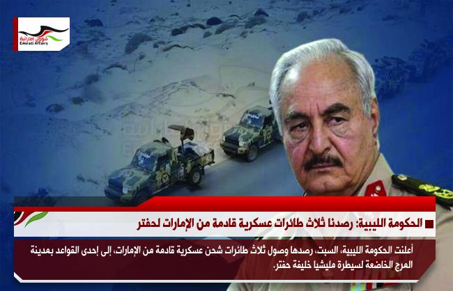 الحكومة الليبية: رصدنا ثلاث طائرات عسكرية قادمة من الإمارات لحفتر