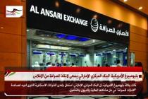 بليومبيرغ الأمريكية: البنك المركزي الإماراتي يسعى لانقاذ الصرافة من الإفلاس