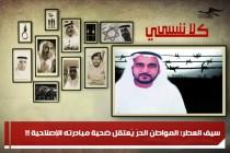 سيف العطر: المواطن الحرّ يُعتقل ضحية مبادرته الإصلاحية !!