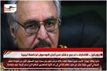 رويترز .. الامارات تدعم حفتر من أجل الوصول لرئاسة ليبيا