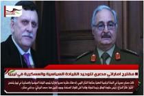 مقترح اماراتي مصري لتوحيد القيادة السياسية والعسكرية في ليبيا