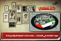 موت القضاء في الإمارات .. بعده ماتت السعادة والحريات!!
