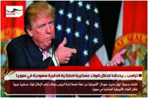 ترامب .. يخطط لإحلال قوات عسكرية اماراتية قطرية سعودية في سوريا