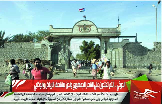 الحوثي .. أنتم تعتدون على القصر الجمهوري ونحن سنقصف الرياض وابوظبي