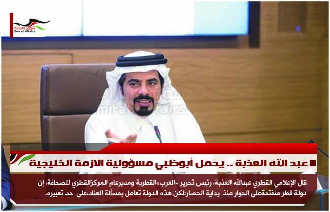 عبد الله العذبة .. يحمل أبوظبي مسؤولية الازمة الخليجية