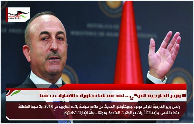 وزير الخارجية التركي .. لقد سجلنا تجاوزات الامارات بحقنا