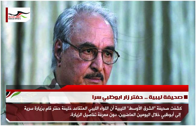 صحيفة ليبية .. حفتر زار ابوظبي سرا