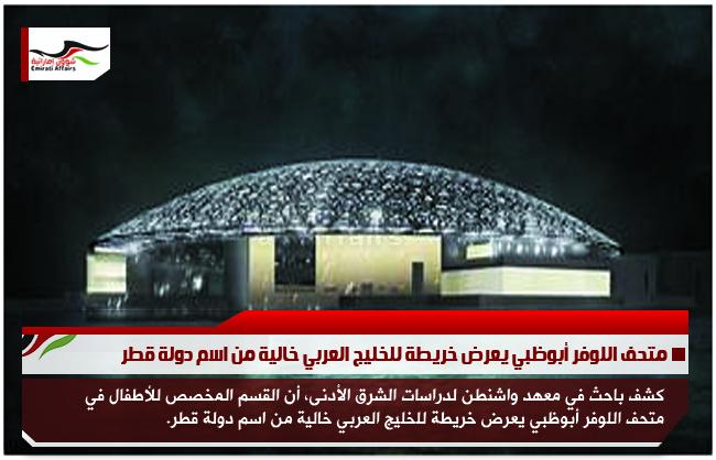 متحف اللوفر أبوظبي يعرض خريطة للخليج العربي خالية من اسم دولة قطر