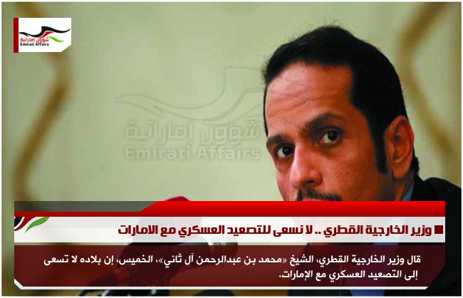 وزير الخارجية القطري .. لا نسعى للتصعيد العسكري مع الامارات