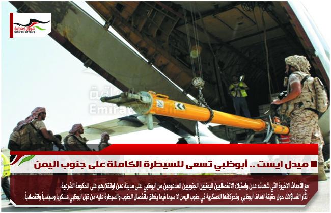 ميدل ايست .. أبوظبي تسعى للسيطرة الكاملة على جنوب اليمن