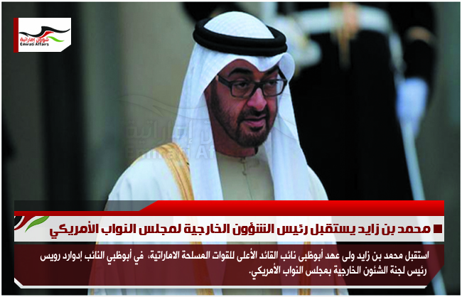 محمد بن زايد يستقبل رئيس الشؤون الخارجية لمجلس النواب الأمريكي