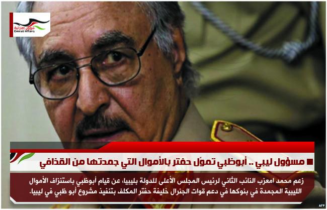 مسؤول ليبي .. أبوظبي تموّل حفتر بالأموال التي جمدتها من القذافي