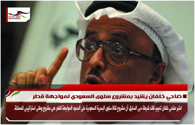 ضاحي خلفان يشيد بمشروع سلوى السعودي لمواجهة قطر