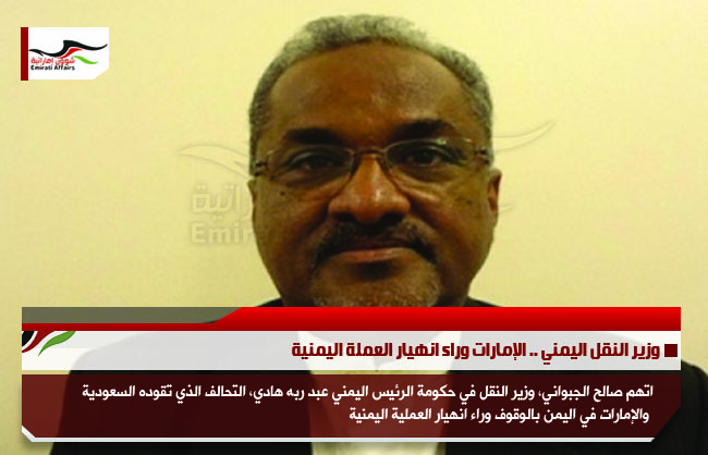 وزير النقل اليمني .. الإمارات وراء انهيار العملة اليمنية