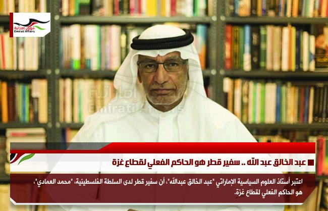 عبد الخالق عبد الله .. سفير قطر هو الحاكم الفعلي لقطاع غزة