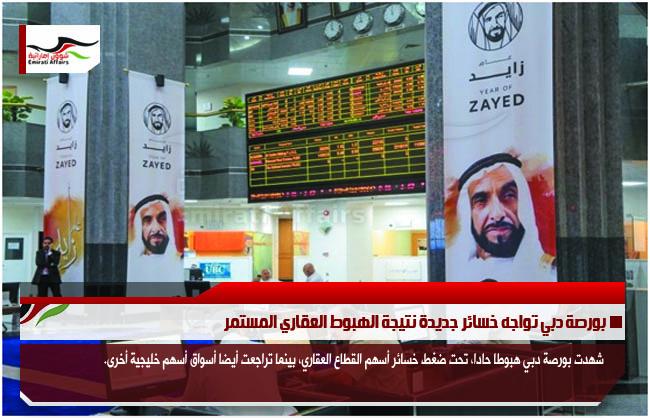 بورصة دبي تواجه خسائر جديدة نتيجة الهبوط العقاري المستمر