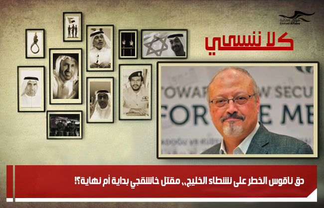دق ناقوس الخطر على نشطاء الخليج،، مقتل خاشقجي بداية أم نهاية؟!