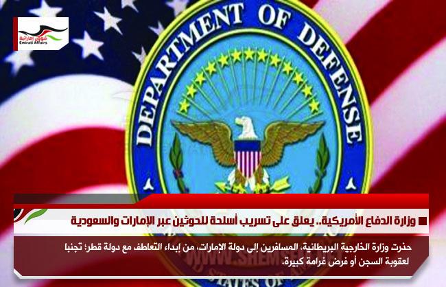وزارة الدفاع الأمريكية.. يعلق على تسريب أسلحة للحوثين عبر الإمارات والسعودية