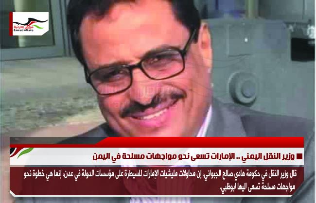 وزير النقل اليمني .. الإمارات تسعى نحو مواجهات مسلحة في اليمن