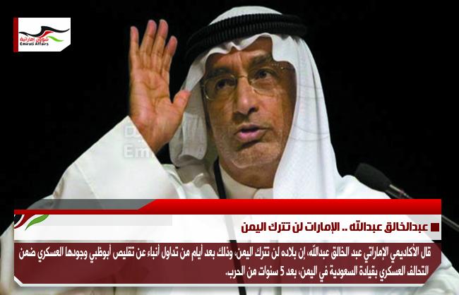 عبدالخالق عبدالله .. الإمارات لن تترك اليمن