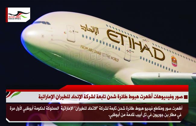 صور وفيديوهات أظهرت هبوط طائرة شحن تابعة لشركة الإتحاد للطيران الإماراتية