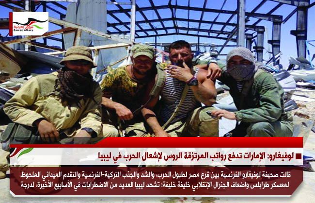 لوفيغارو: الإمارات تدفع رواتب المرتزقة الروس لإشعال الحرب في ليبيا