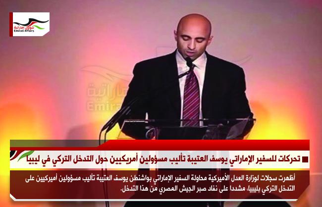 تحركات للسفير الإماراتي يوسف العتيبة تأليب مسؤولين أمريكيين حول التدخل التركي في ليبيا