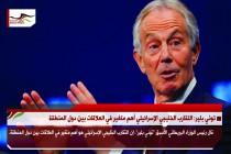 توني بلير: التقارب الخليجي الإسرائيلي أهم متغير في العلاقات بين دول المنطقة