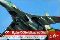 الإمارات تؤكد لروسيا شراء مقاتلات