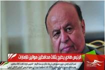 الرئيس هادي يطيح بثلاث محافظين موالين للإمارات