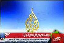 الإمارات تتراجع عن مطل إغلاق قناة الجزيرة .. ولكن .؟