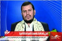 الحوثي يتهم الامارات والسعودية بتقسيم المنطقة العربية