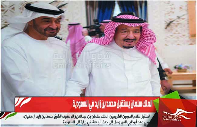 الملك سلمان يستقبل محمد بن زايد في السعودية