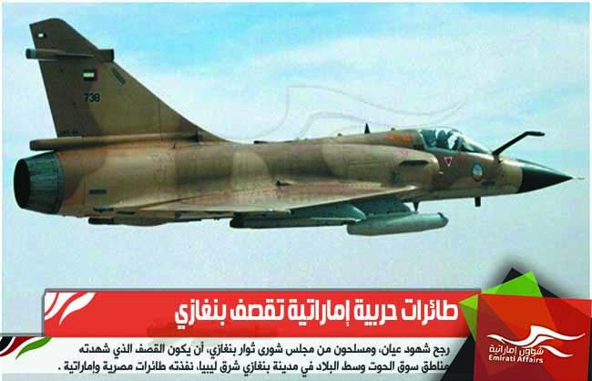 طائرات حربية إماراتية تقصف بنغازي