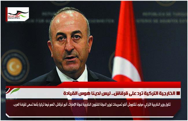 الخارجية التركية ترد على قرقاش.. ليس لدينا هوس القيادة