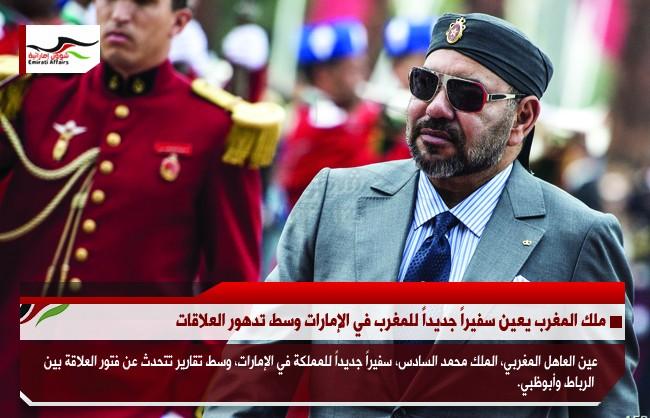 ملك المغرب يعين سفيراً جديداً للمغرب في الإمارات وسط تدهور العلاقات