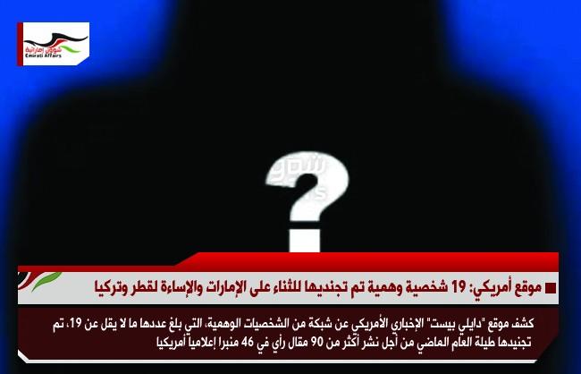 موقع أمريكي: 19 شخصية وهمية تم تجنديها للثناء على الإمارات والإساءة لقطر وتركيا
