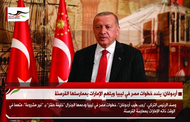 أردوغان: يندد خطوات مصر في ليبيا ويتهم الإمارات بممارستها القرصنة