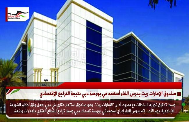 صندوق الإمارات ريت يدرس الغاء أسهمه في بورصة دبي نتيجة التراجع الإقتصادي