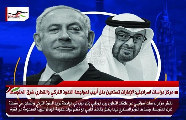 مركز دراسات اسرائيلي: الإمارات تستعين بتل أبيب لمواجهة النفوذ التركي والقطري شرق المتوسط