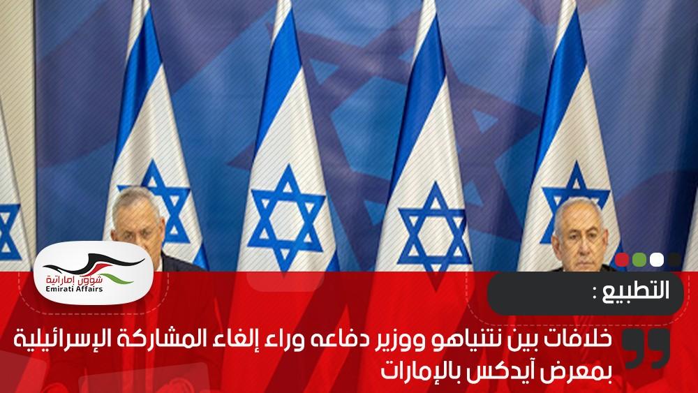 خلافات بين نتنياهو ووزير دفاعه وراء إلغاء المشاركة الإسرائيلية بمعرض آيدكس بالإمارات