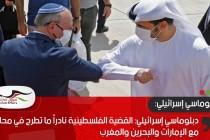 دبلوماسي إسرائيلي: القضية الفلسطينية نادراً ما تطرح في محادثاتنا مع الإمارات والبحرين والمغرب
