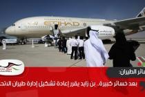 بعد خسائر كبيرة.. بن زايد يقرر إعادة تشكيل إدارة طيران الاتحاد